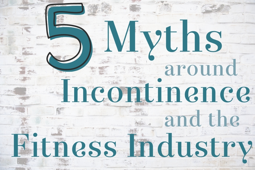 5 Myths around Incontinence (& the Fitness Industry)