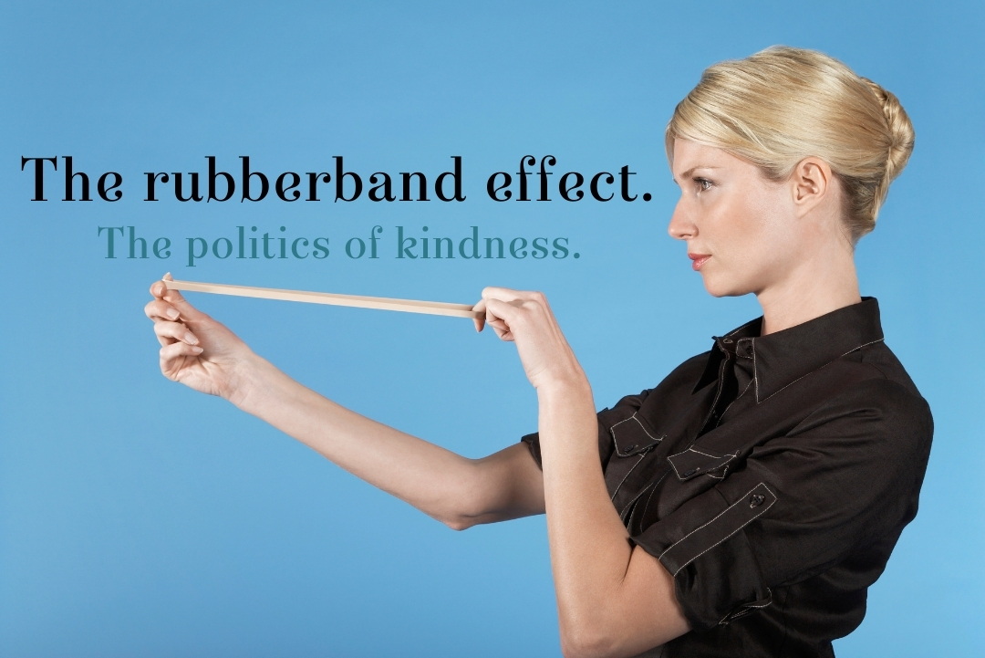 The rubber band effect. The politics of kindness.